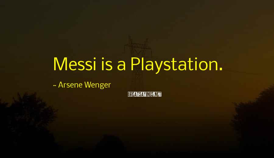 Arsene Wenger Sayings: Messi is a Playstation.