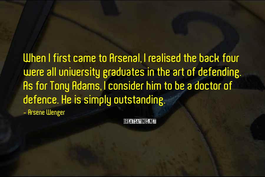 Arsene Wenger Sayings: When I first came to Arsenal, I realised the back four were all university graduates