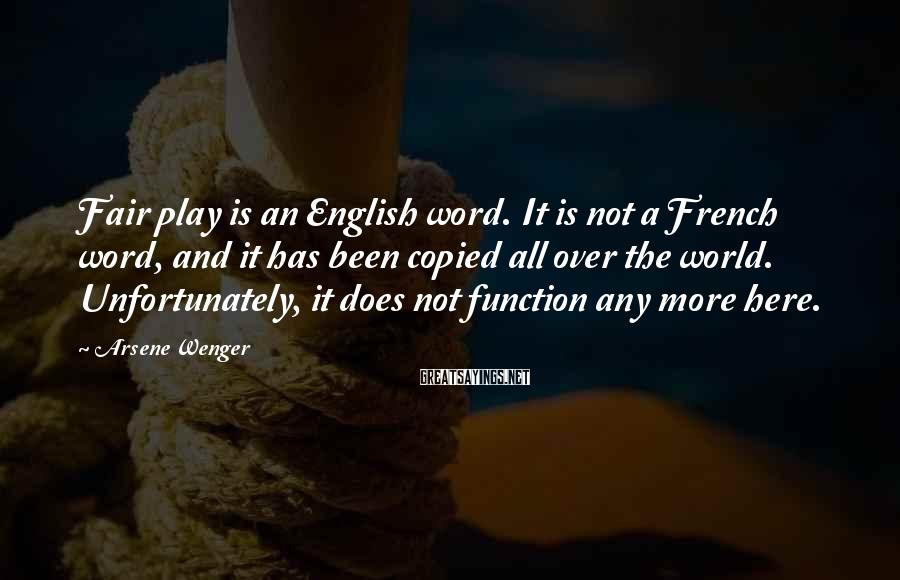 Arsene Wenger Sayings: Fair play is an English word. It is not a French word, and it has