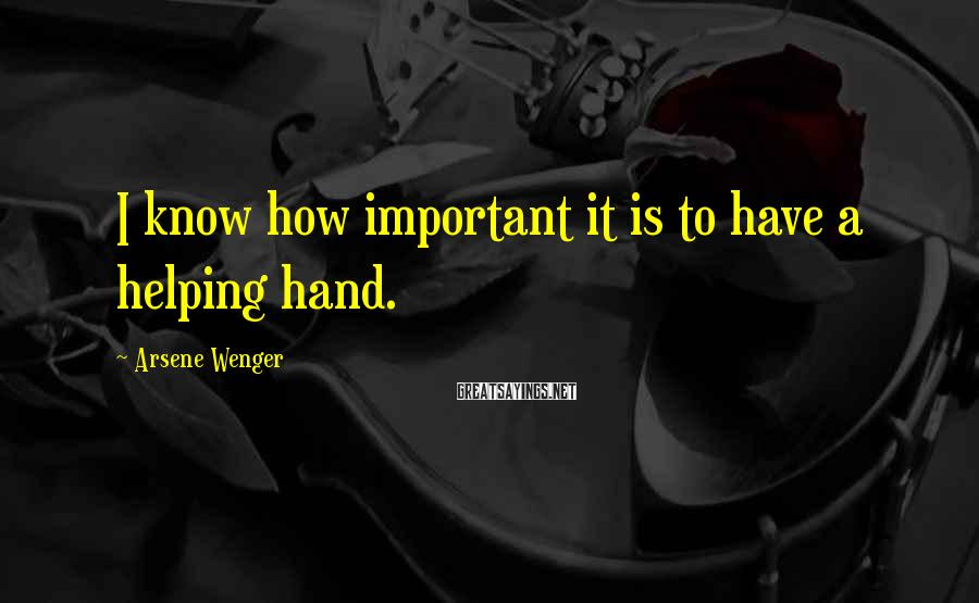 Arsene Wenger Sayings: I know how important it is to have a helping hand.