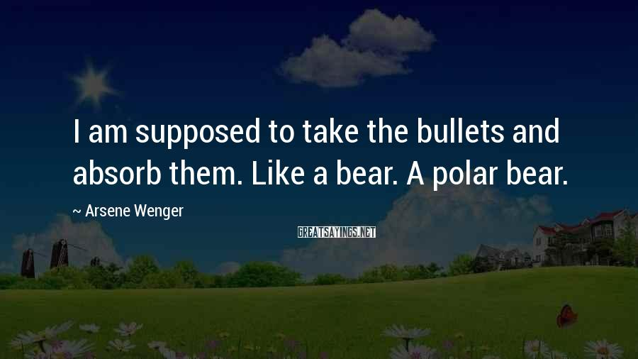 Arsene Wenger Sayings: I am supposed to take the bullets and absorb them. Like a bear. A polar