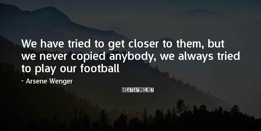 Arsene Wenger Sayings: We have tried to get closer to them, but we never copied anybody, we always