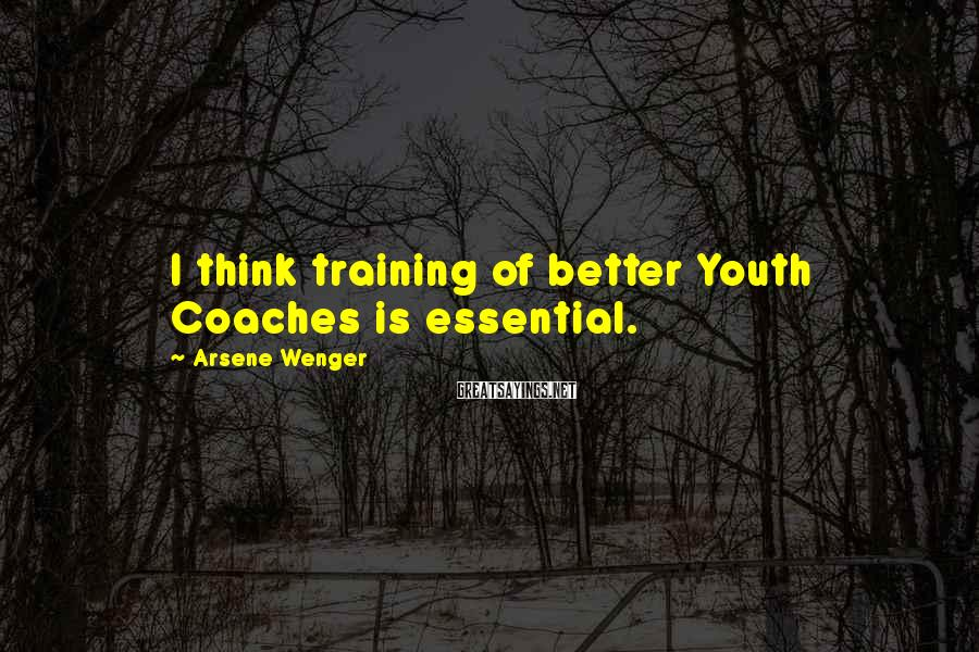 Arsene Wenger Sayings: I think training of better Youth Coaches is essential.