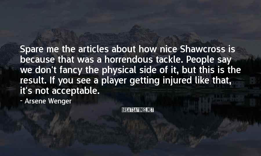Arsene Wenger Sayings: Spare me the articles about how nice Shawcross is because that was a horrendous tackle.