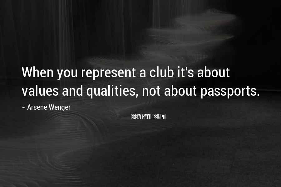 Arsene Wenger Sayings: When you represent a club it's about values and qualities, not about passports.
