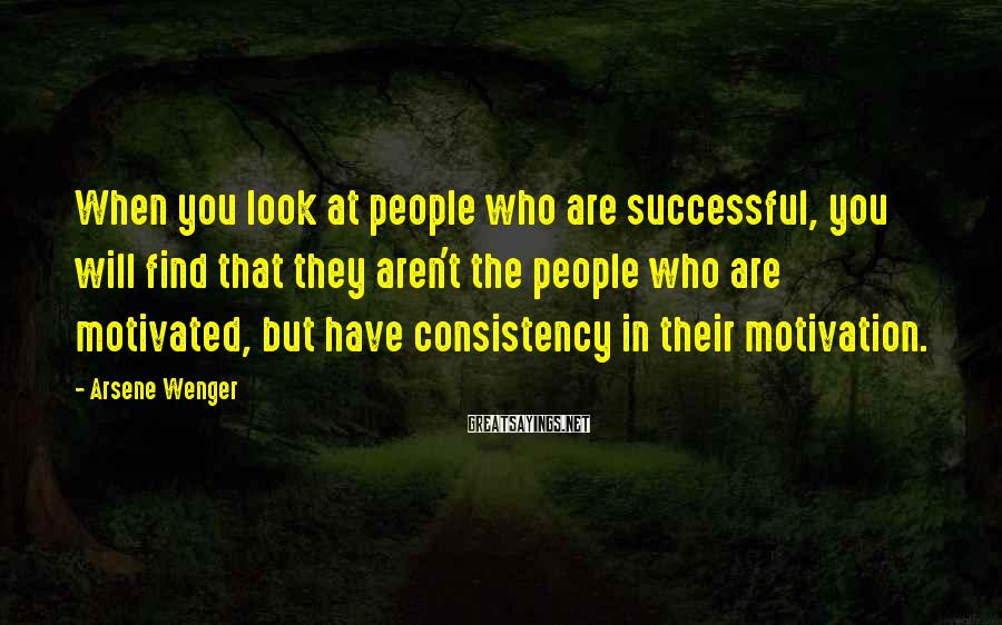 Arsene Wenger Sayings: When you look at people who are successful, you will find that they aren't the