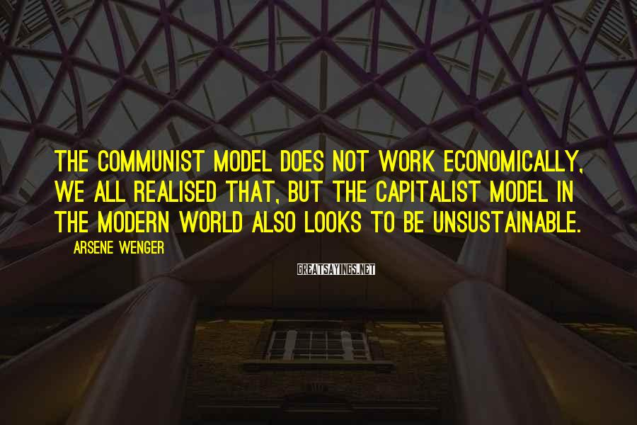 Arsene Wenger Sayings: The communist model does not work economically, we all realised that, but the capitalist model