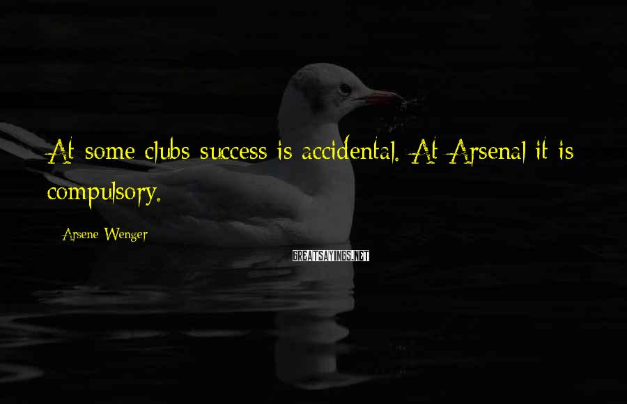 Arsene Wenger Sayings: At some clubs success is accidental. At Arsenal it is compulsory.