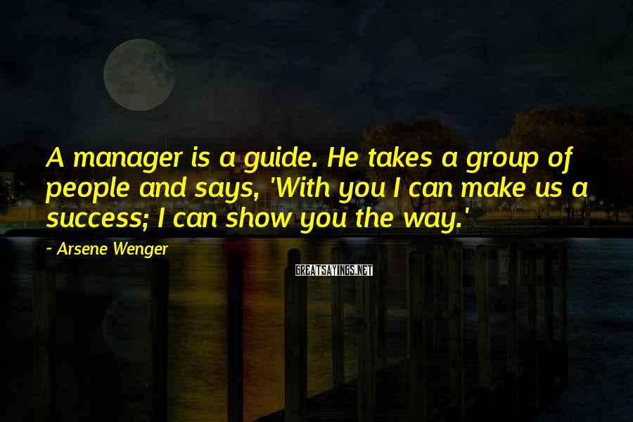 Arsene Wenger Sayings: A manager is a guide. He takes a group of people and says, 'With you