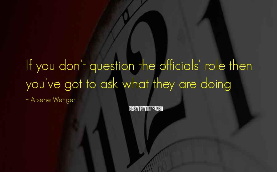 Arsene Wenger Sayings: If you don't question the officials' role then you've got to ask what they are