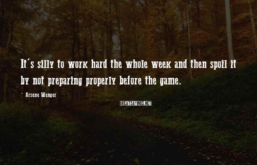 Arsene Wenger Sayings: It's silly to work hard the whole week and then spoil it by not preparing