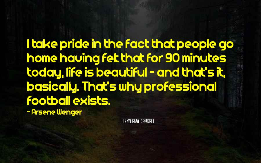 Arsene Wenger Sayings: I take pride in the fact that people go home having felt that for 90