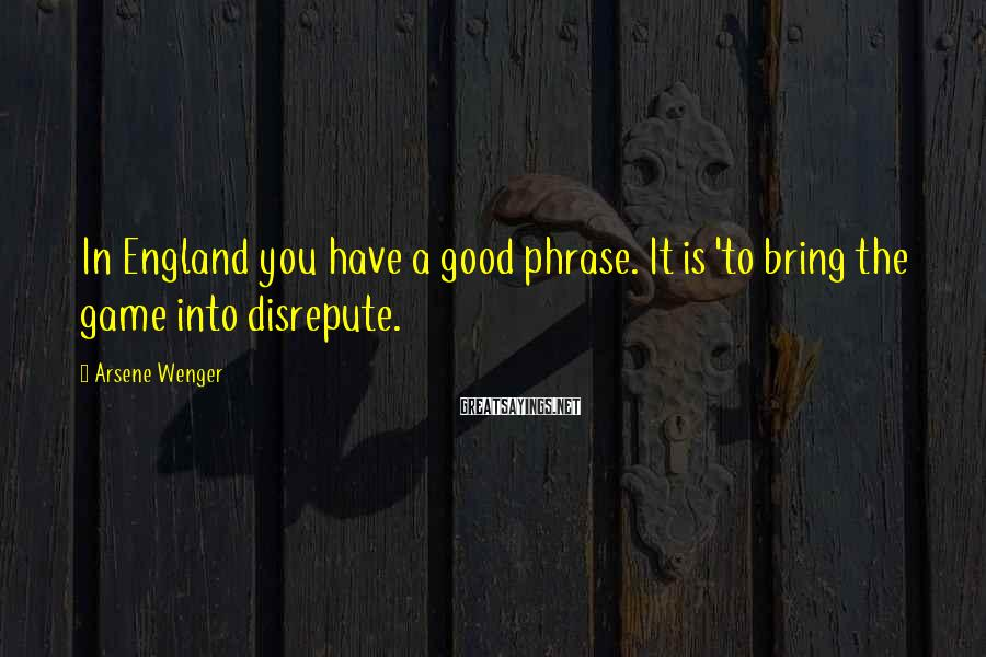 Arsene Wenger Sayings: In England you have a good phrase. It is 'to bring the game into disrepute.