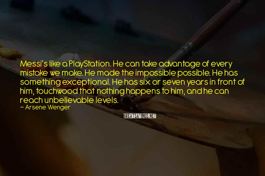 Arsene Wenger Sayings: Messi's like a PlayStation. He can take advantage of every mistake we make. He made