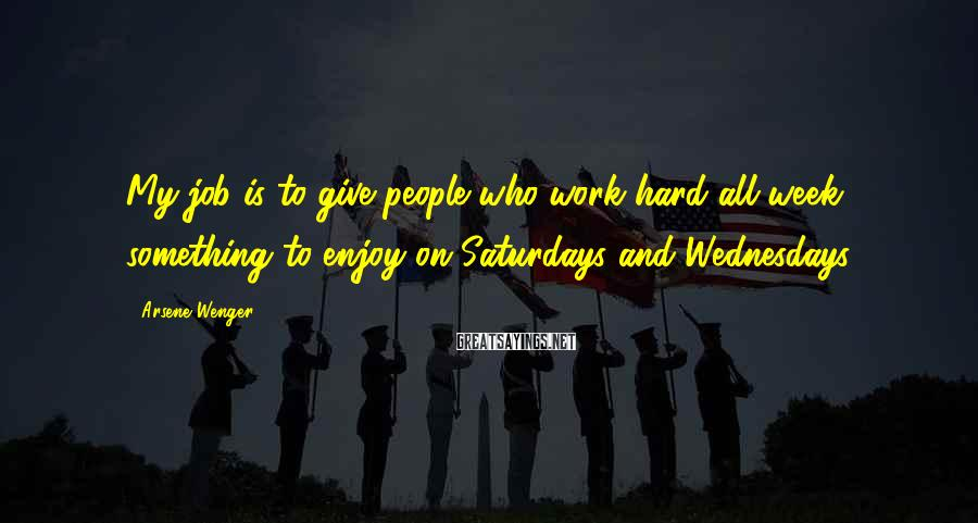 Arsene Wenger Sayings: My job is to give people who work hard all week something to enjoy on
