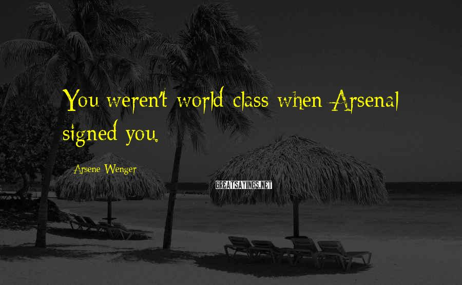 Arsene Wenger Sayings: You weren't world-class when Arsenal signed you.