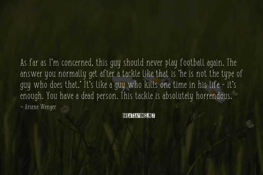 Arsene Wenger Sayings: As far as I'm concerned, this guy should never play football again. The answer you