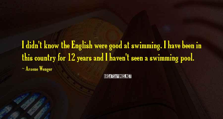 Arsene Wenger Sayings: I didn't know the English were good at swimming. I have been in this country