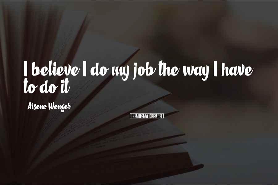 Arsene Wenger Sayings: I believe I do my job the way I have to do it.