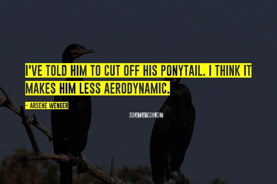 Arsene Wenger Sayings: I've told him to cut off his ponytail. I think it makes him less aerodynamic.