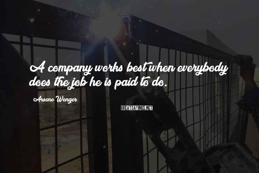 Arsene Wenger Sayings: A company works best when everybody does the job he is paid to do.