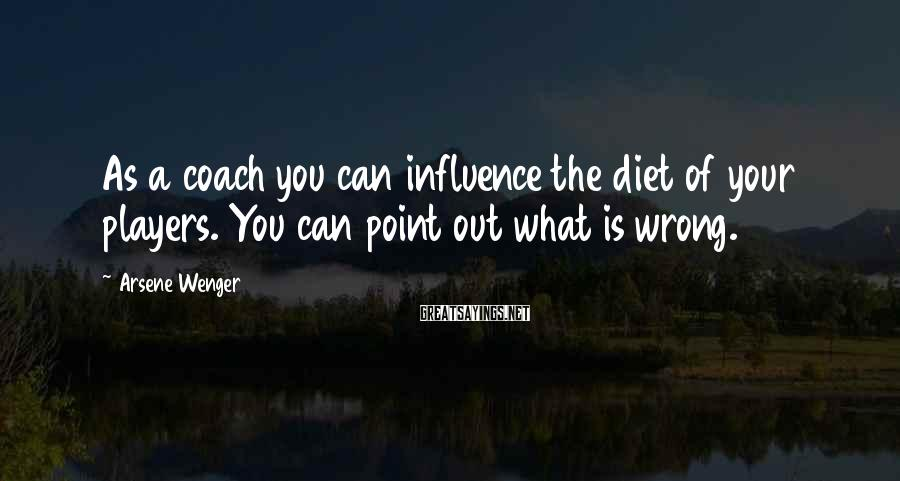Arsene Wenger Sayings: As a coach you can influence the diet of your players. You can point out