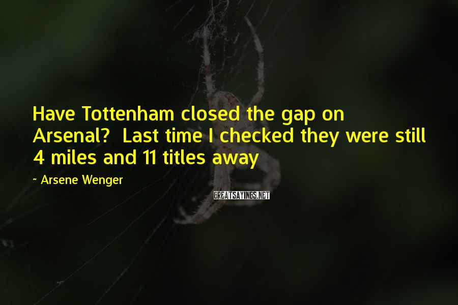 Arsene Wenger Sayings: Have Tottenham closed the gap on Arsenal? Last time I checked they were still 4