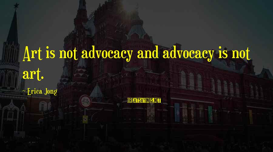 Art And Activism Sayings By Erica Jong: Art is not advocacy and advocacy is not art.