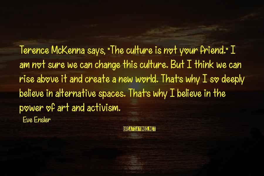 """Art And Activism Sayings By Eve Ensler: Terence McKenna says, """"The culture is not your friend."""" I am not sure we can"""