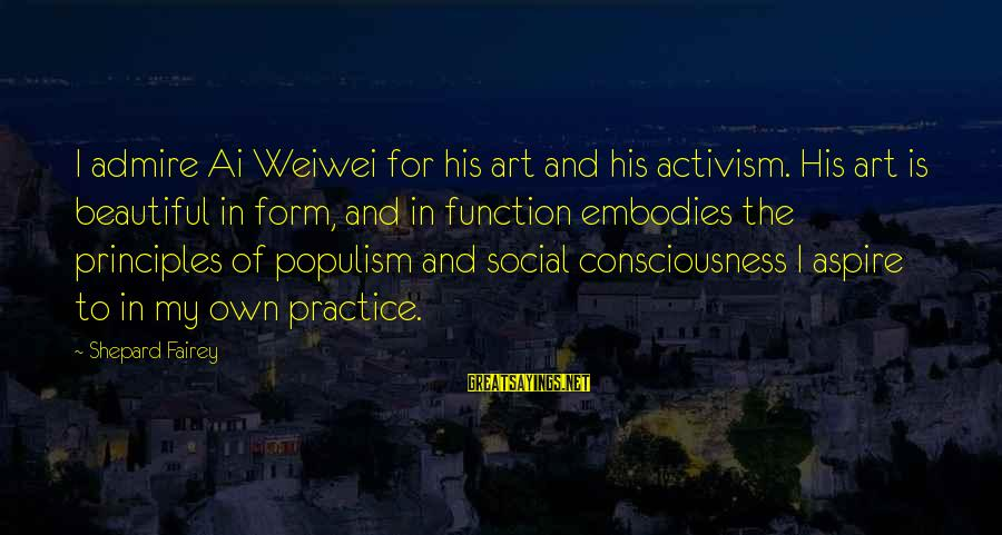 Art And Activism Sayings By Shepard Fairey: I admire Ai Weiwei for his art and his activism. His art is beautiful in