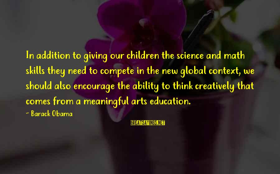 Art And Education Sayings By Barack Obama: In addition to giving our children the science and math skills they need to compete