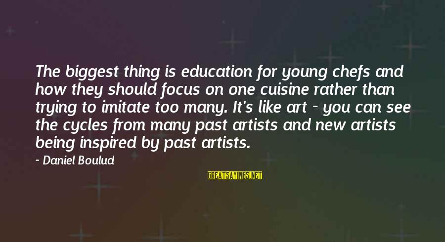 Art And Education Sayings By Daniel Boulud: The biggest thing is education for young chefs and how they should focus on one