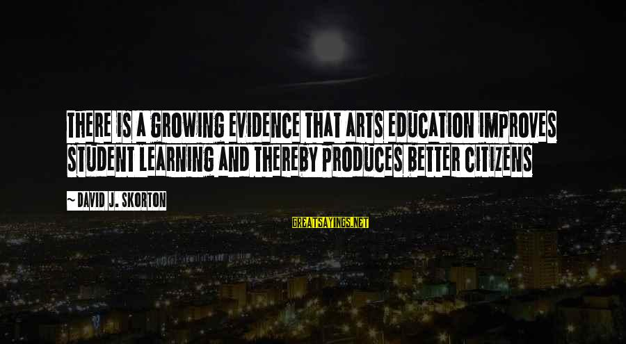 Art And Education Sayings By David J. Skorton: There is a growing evidence that arts education improves student learning and thereby produces better