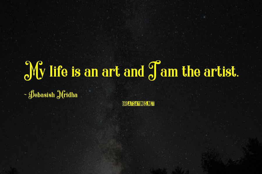 Art And Education Sayings By Debasish Mridha: My life is an art and I am the artist.