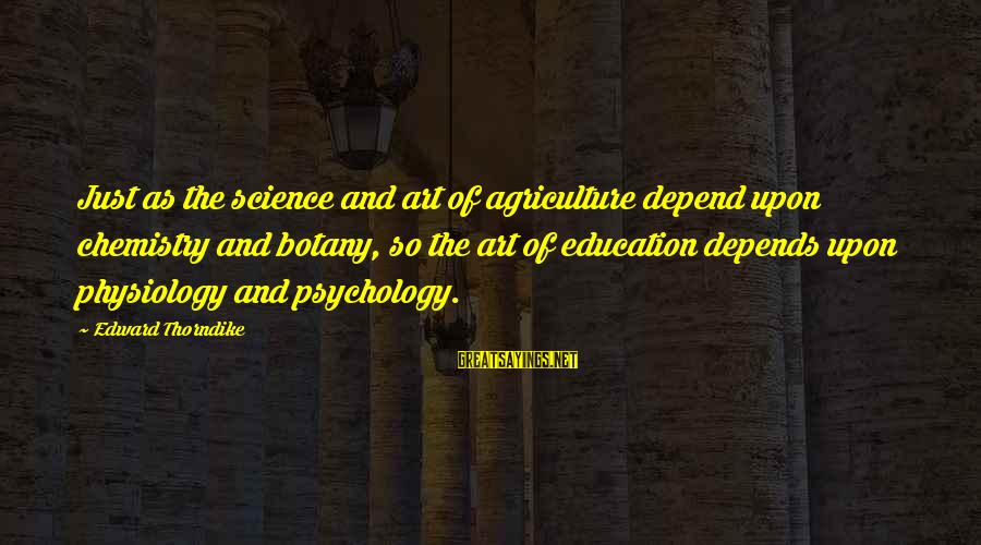 Art And Education Sayings By Edward Thorndike: Just as the science and art of agriculture depend upon chemistry and botany, so the