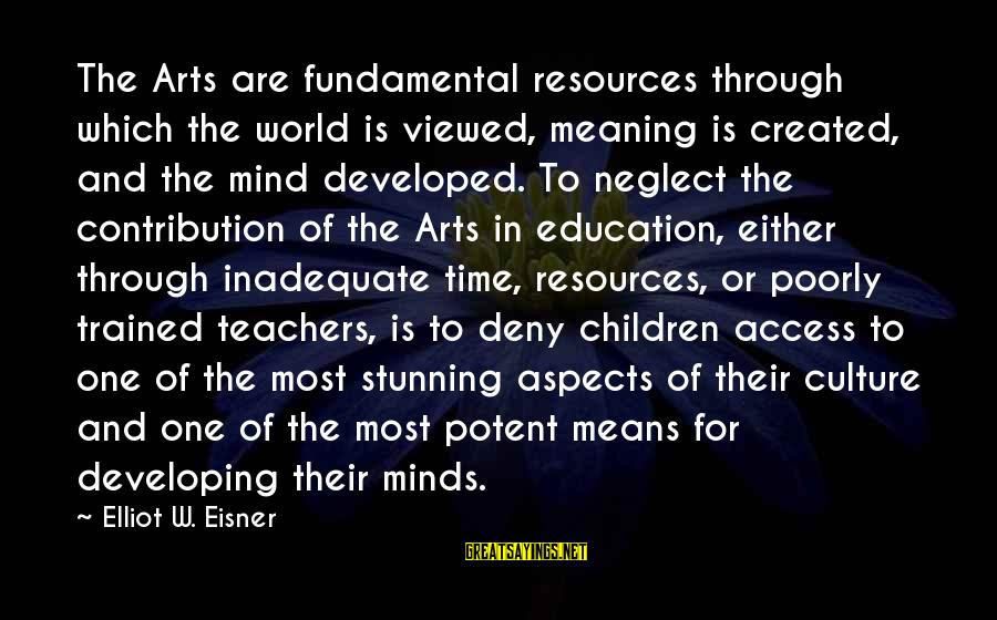 Art And Education Sayings By Elliot W. Eisner: The Arts are fundamental resources through which the world is viewed, meaning is created, and