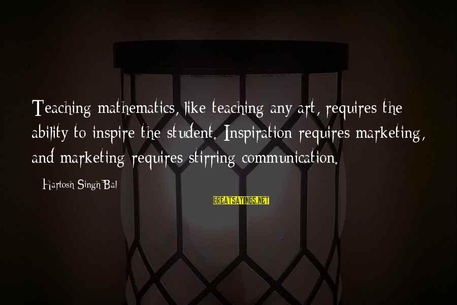 Art And Education Sayings By Hartosh Singh Bal: Teaching mathematics, like teaching any art, requires the ability to inspire the student. Inspiration requires