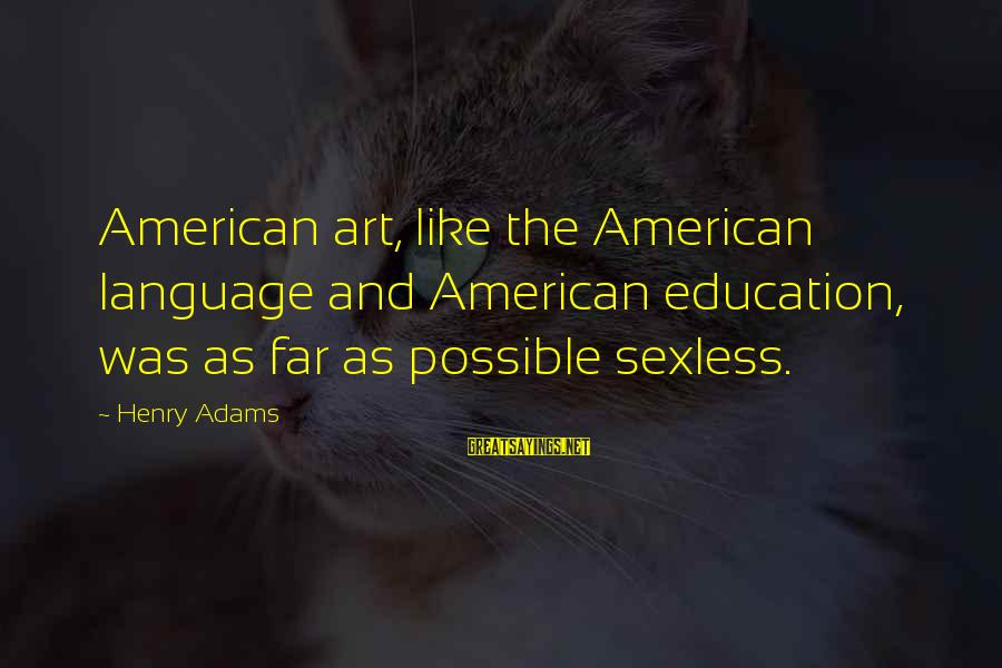 Art And Education Sayings By Henry Adams: American art, like the American language and American education, was as far as possible sexless.