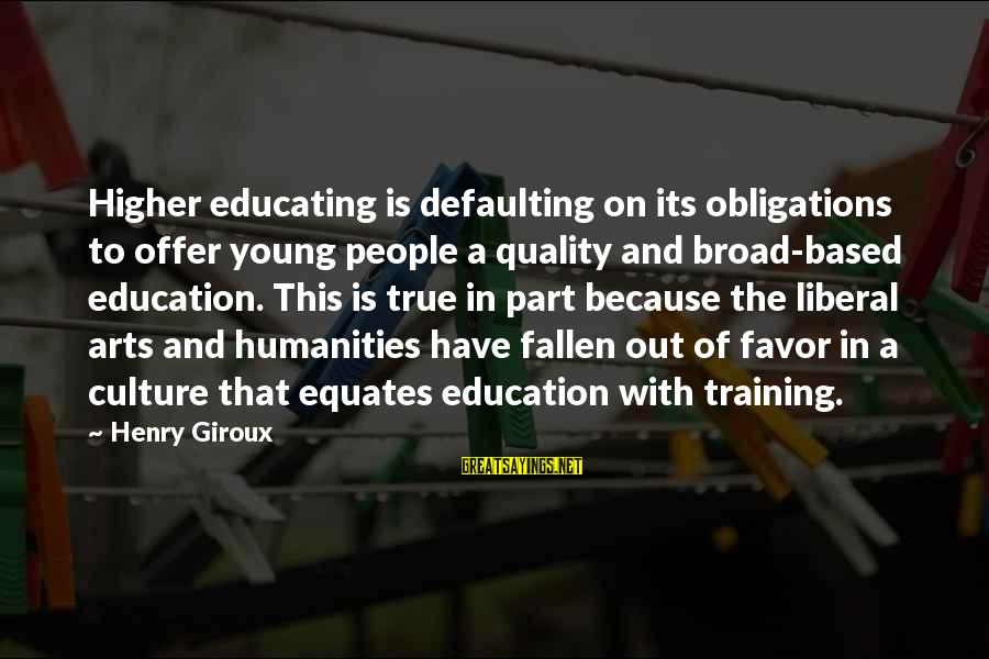 Art And Education Sayings By Henry Giroux: Higher educating is defaulting on its obligations to offer young people a quality and broad-based
