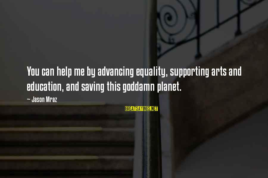 Art And Education Sayings By Jason Mraz: You can help me by advancing equality, supporting arts and education, and saving this goddamn