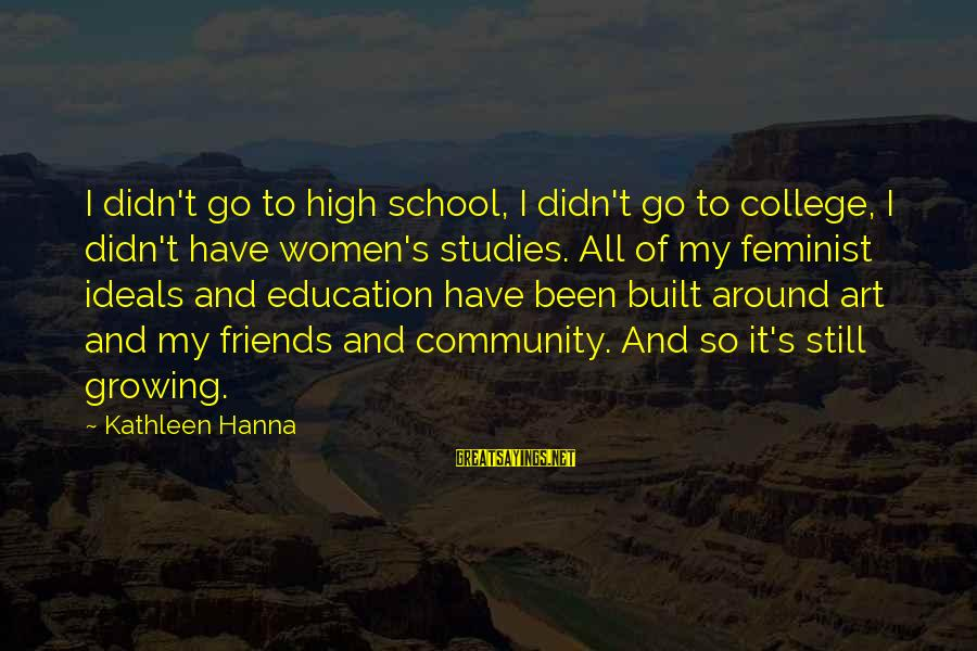 Art And Education Sayings By Kathleen Hanna: I didn't go to high school, I didn't go to college, I didn't have women's