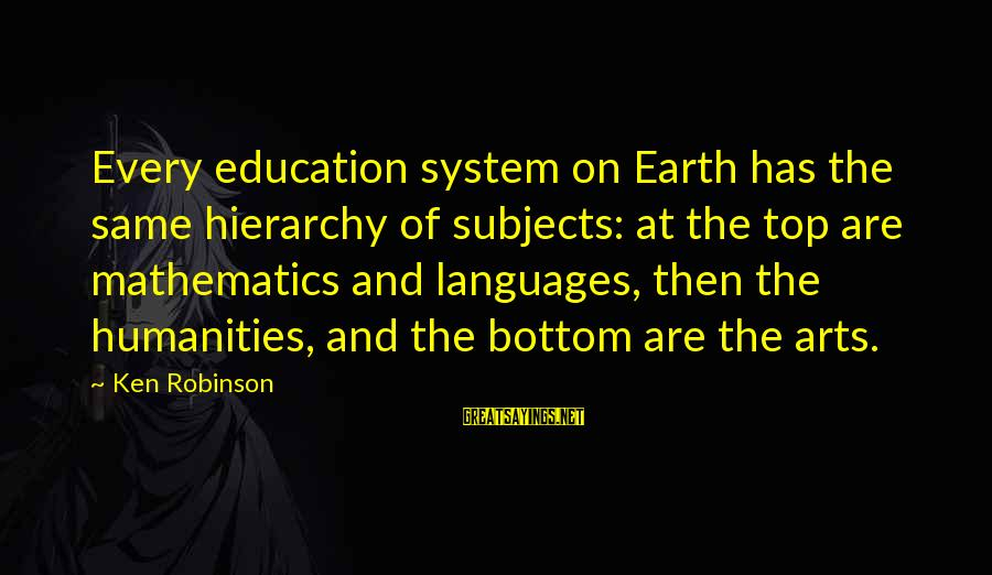 Art And Education Sayings By Ken Robinson: Every education system on Earth has the same hierarchy of subjects: at the top are