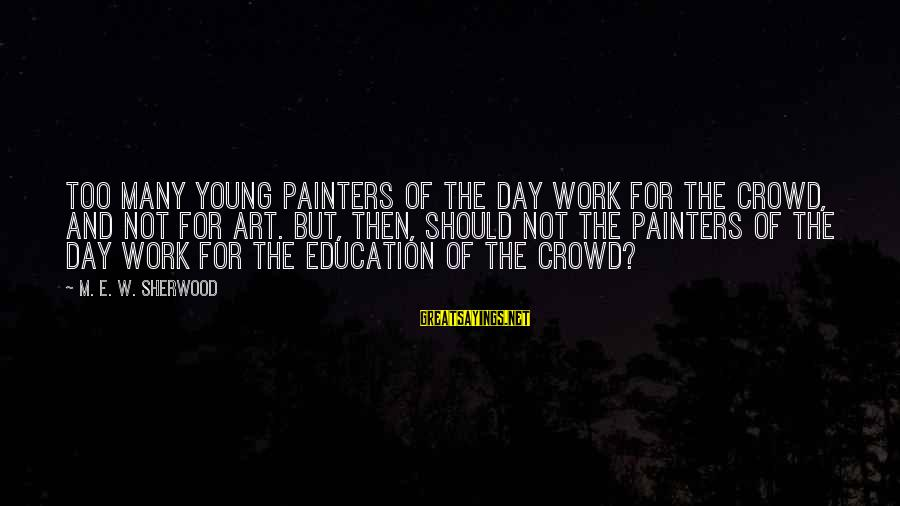 Art And Education Sayings By M. E. W. Sherwood: Too many young painters of the day work for the crowd, and not for art.