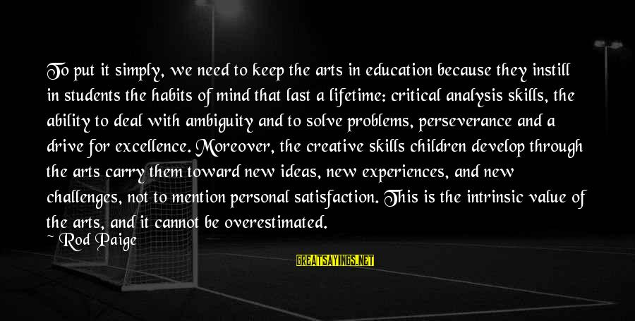 Art And Education Sayings By Rod Paige: To put it simply, we need to keep the arts in education because they instill