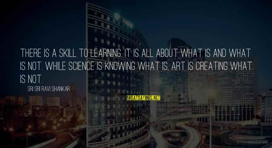 Art And Education Sayings By Sri Sri Ravi Shankar: There is a skill to learning. It is all about what is and what is