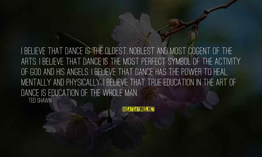 Art And Education Sayings By Ted Shawn: I believe that dance is the oldest, noblest and most cogent of the arts. I