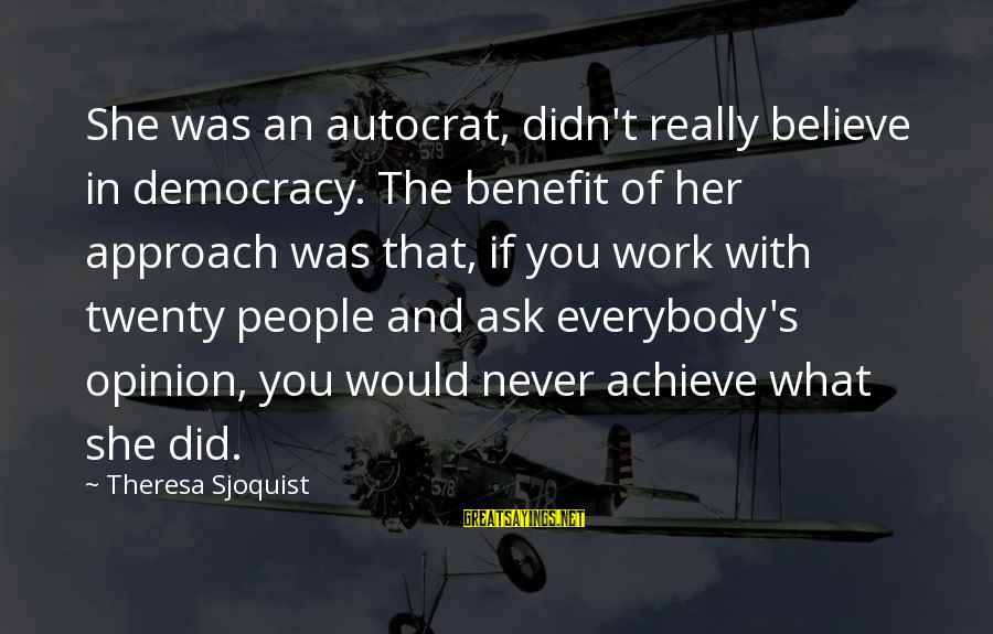 Art And Education Sayings By Theresa Sjoquist: She was an autocrat, didn't really believe in democracy. The benefit of her approach was