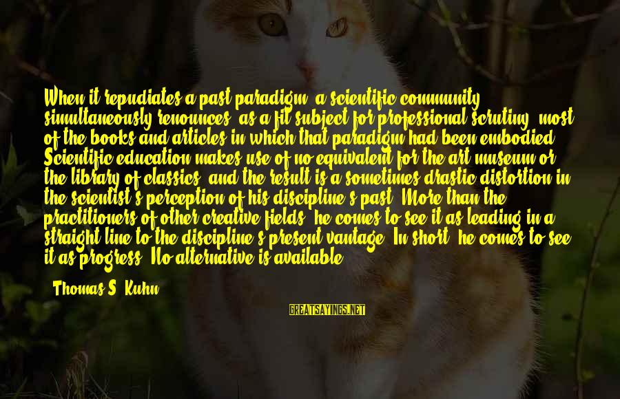 Art And Education Sayings By Thomas S. Kuhn: When it repudiates a past paradigm, a scientific community simultaneously renounces, as a fit subject