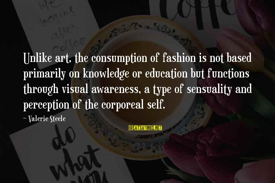 Art And Education Sayings By Valerie Steele: Unlike art, the consumption of fashion is not based primarily on knowledge or education but