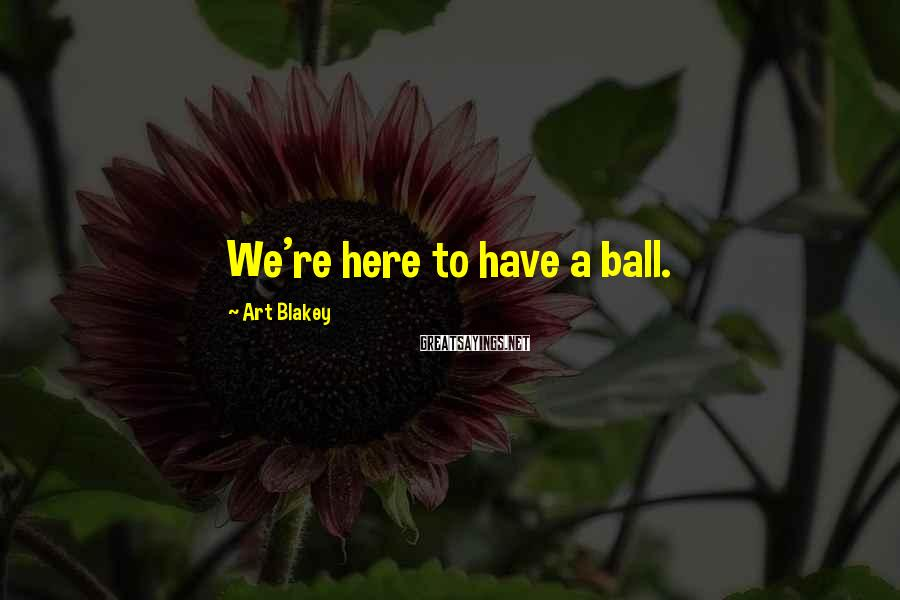 Art Blakey Sayings: We're here to have a ball.